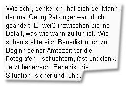 """""""Wie sehr, denke ich, hat sich der Mann, der einmal Georg Ratzinger war, doch geändert! Er weiß inzwischen bis ins Detail, was wie wann zu tun ist. Wie scheu stellte sich Benedikt noch zu Beginn seiner Amtszeit vor die Fotografen - schüchtern, fast ungelenk. Jetzt beherrscht Benedikt die Situation, sicher und ruhig."""""""