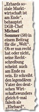 """""""Erhards soziale Marktwirtschaft ist am Ende"""", behauptet DGB-Chef Michael Sommer (56) in einem Beitrag für die """"Welt"""". Ob er nun recht hat oder nicht, seine Rechtschreibung scheint auch am Ende zu sein. Er schreibt den legendären Vater des deutschen Wirtschaftswunders gleich 6-mal falsch als """"Ehrhard""""."""