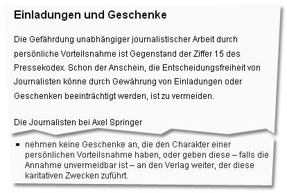 """""""Einladungen und Geschenke: Die Gefährdung unabhängiger journalistischer Arbeit durch persönliche Vorteilsnahme ist Gegenstand der Ziffer 15 des Pressekodex. Schon der Anschein, die Entscheidungsfreiheit von Journalisten könne durch Gewährung von Einladungen oder Geschenken beeinträchtigt werden, ist zu vermeiden.<br /> Die Journalisten bei Axel Springer (...) nehmen keine Geschenke an, die den Charakter einer persönlichen Vorteilsnahme haben, oder geben diese – falls die Annahme unvermeidbar ist – an den Verlag weiter, der diese karitativen Zwecken zuführt."""""""