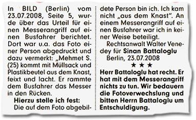 """""""In BILD (Berlin) vom 23.07.2008, Seite 5, wurde über das Urteil für einen Messerangriff auf einen Busfahrer berichtet. Dort war u.a. das Foto einer Person abgedruckt und dazu vermerkt: Mehmet S. (25) kommt mit Müllsack und Plastikbeutel aus dem Knast, feixt und lacht. Er rammte dem Busfahrer das Messer in den Rücken. Hierzu stelle ich fest: Die auf dem Foto abgebildete Person bin ich. Ich kam nicht 'aus dem Knast'. An einem Messerangriff auf einen Busfahrer war ich in keiner Weise beteiligt. Rechtsanwalt Walter Venedey für Sinan Battaloglu. Berlin, 23.07.2008. Herr Battaloglu hat recht. Er hat mit dem Messerangriff nichts zu tun. Wir bedauern die Fotoverwechslung und bitten Herrn Battaloglu um Entschuldigung."""""""