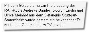 """""""Mit dem Geiseldrama zur Freipressung der RAF-Köpfe Andreas Baader, Gudrun Enslin und Ulrike Meinhof aus dem Gefängnis Stuttgart-Stammheim wurde gestern ein bewegender Teil deutscher Geschichte im TV gezeigt."""""""