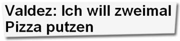 """""""Valdez: Ich will zweimal Pizza putzen"""""""