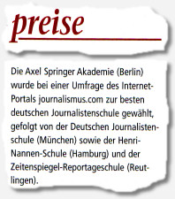 Die Axel Springer Akademie (Berlin) wurde bei einer Umfrage des Internet-Portals journalismus.com zur besten deutschen Journalistenschule gewählt, gefolgt von der Deutschen Journalistenschule (München) sowie der Henri-Nannen-Schule (Hamburg) und der Zeitenspiegel-Reportageschule (Reutlingen).