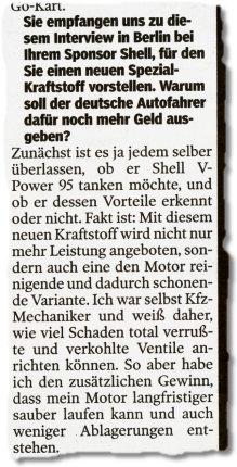 Sie empfangen uns zu diesem Interview in Berlin bei Ihrem Sponsor Shell, für den Sie einen neuen Spezial-Kraftstoff vorstellen. Warum soll der deutsche Autofahrer dafür noch mehr Geld ausgeben? / Zunächst ist es ja jedem selber überlassen, ob er Shell V-Power 95 tanken möchte, und ob er dessen Vorteile erkennt oder nicht. Fakt ist: Mit diesem neuen Kraftstoff wird nicht nur mehr Leistung angeboten, sondern auch eine den Motor reinigende und dadurch schonende Variante. Ich war selbst Kfz-Mechaniker und weiß daher, wie viel Schaden total verrußte und verkohlte Ventile anrichten können. So aber habe ich den zusätzlichen Gewinn, dass mein Motor langfristiger sauber laufen kann und auch weniger Ablagerungen entstehen.