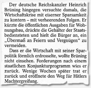"""""""Der deutsche Reichskanzler Heinrich Brüning hingegen versuchte damals, die Wirtschaftskrise mit eiserner Sparsamkeit zu kontern - mit verheerenden Folgen. Er kürzte die öffentlichen Ausgaben für Wohnungsbau, drückte die Gehälter der Staatsbediensteten und hielt die Bürger an, ein """"Übermaß an Feiern und Vergnügen"""" zu vermeiden. Dass er die Wirtschaft mit seiner Sparpolitik förmlich erdrosselte, wollte Brüning nicht einsehen. Forderungen nach einem staatlichen Konjunkturprogramm wies er zurück. Wenige Wochen später trat er zurück und eröffnete den Weg für Hitlers Machtergreifung."""""""