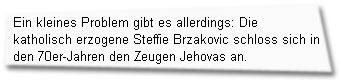 """""""Ein kleines Problem gibt es allerdings: Die katholisch erzogene Steffie Brzakovic schloss sich in den 70er-Jahren den Zeugen Jehovas an."""""""
