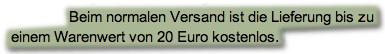 Beim normalen Versand ist die Lieferung bis zu einem Warenwert von 20 Euro kostenlos.