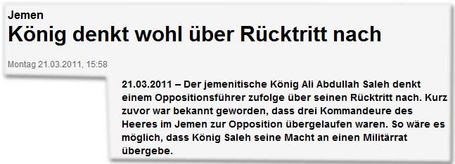 Jemen König denkt wohl über Rücktritt nach Der jemenitische König Ali Abdullah Saleh denkt einem Oppositionsführer zufolge über seinen Rücktritt nach. Kurz zuvor war bekannt geworden, dass drei Kommandeure des Heeres im Jemen zur Opposition übergelaufen waren. So wäre es möglich, dass König Saleh seine Macht an einen Militärrat übergebe.