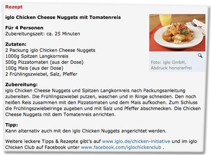 iglo Chicken Cheese Nuggets mit Tomatenreis (...) Tipp: Kann alternativ auch mit den iglo Chicken Nuggets angerichtet werden. Weitere leckere Tipps & Rezepte gibt's auf www.iglo.de/chicken-initiative und im iglo Chicken Club auf Facebook unter www.facebook.com/iglochickenclub .