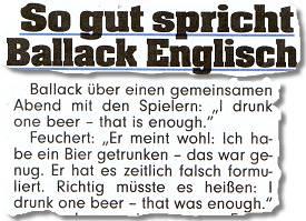 """So gut spricht Ballack Englisch ... Ballack über einen gemeinsamen Abend mit den Spielern: """"I drunk one beer – that is enough."""" Feuchert: """"Er meint wohl: Ich habe ein Bier getrunken -- das war genug. Er hat es zeitlich falsch formuliert. Richtig müsste es heißen: I drunk one beer -- that was enough."""""""