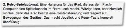 2. Retro-Spielautomat: Eine Halterung für das iPad, die aus dem Flach-Computer eine Spielekonsole im Retro-Look macht. Witzige Idee, aber ziemlich sinnlos, denn das iPad besitzt eine Gestensteuerung und reagiert auf Bewegungen des Gerätes. Das macht Joystick und Feuer-Taste komplett überflüssig.