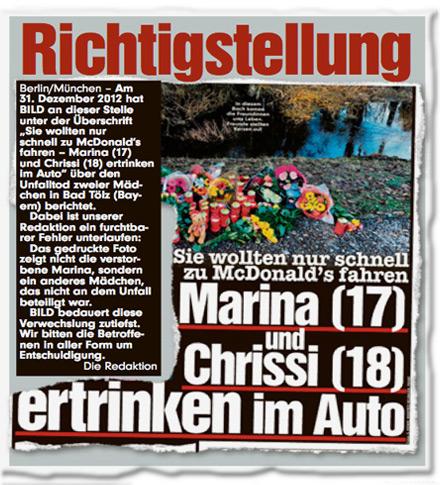 """Richtigstellung. Am 31. Dezember 2012 hat BILD an dieser Stelle unter der Überschrift """"Sie wollten nur schnell zu McDonalds fahren — Marina (17) und Chrissi (18) ertrinken im Auto"""" über den Unfalltod zweier Mädchen in Bad Tölz (Bayern) berichtet. Dabei ist unserer Redaktion ein furchtbarer Fehler unterlaufen: Das gedruckte Foto zeigt nicht die verstorbene Marina, sondern ein anderes Mädchen, das nicht an dem Unfall beteiligt war. BILD bedauert diese Verwechslung zutiefst. Wir bitten die Betroffenen in aller Form um Entschuldigung. Die Redaktion."""