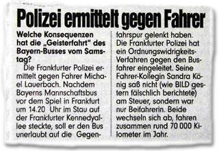 """Welche Konsequenzen hat die """"Geisterfahrt"""" des Bayern-Busses vom Samstag? Die Frankfurter Polizei ermittelt gegen Fahrer Michael Lauerbach. Nachdem Bayerns Mannschaftsbus vor dem Spiel in Frankfurt um 14.20 Uhr im Stau auf der Frankfurter Kennedyallee steckte, soll er den Bus unerlaubt auf die Gegenfahrspur gelenkt haben. Die Frankfurter Polizei hat ein Ordnungswidrigkeits-Verfahren gegen den Busfahrer eingeleitet. Seine Fahrer-Kollegin Sandra König saß nicht (wie BILD gestern fälschlich berichtete) am Steuer, sondern war nur Beifahrerin. Beide wechseln sich ab, fahren zusammen rund 70000 Kilometer im Jahr."""