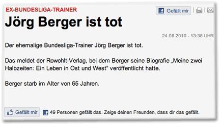 """EX-BUNDESLIGA-TRAINER: Jörg Berger ist tot. Gefällt mir! 24.06.2010 - 13:38 UHR Der ehemalige Bundesliga-Trainer Jörg Berger ist tot. Das meldet der Rowohlt-Verlag, bei dem Berger seine Biografie """"Meine zwei Halbzeiten: Ein Leben in Ost und West"""" veröffentlicht hatte. Berger starb im Alter von 65 Jahren. Gefällt mir! 49 Personen gefällt das. Zeige deinen Freunden, dass dir das gefällt."""