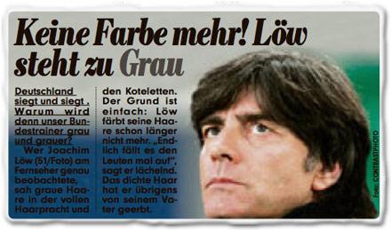 """Keine Farbe mehr! Löw steht zu Grau. Deutschland siegt und siegt. Warum wird denn unser Bundestrainer grau und grauer? Wer Joachim Löw (51) am Fernseher genau beobachtete, sah graue Haare in der vollen Haarpracht und den Koteletten. Der Grund ist einfach: Löw färbt seine Haare schon länger nicht mehr. """"Endlich fällt es den Leuten mal auf"""", sagt er lächelnd. Das dichte Haar hat er übrigens von seinem Vater geerbt."""