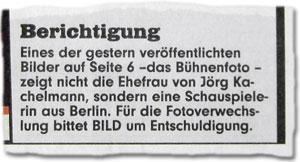 Berichtigung: Eines der gestern veröffentlichten Bilder auf Seite 6 -das Bühnenfoto - zeigt nicht die Ehefrau von Jörg Kachelmann, sondern eine Schauspielerin aus Berlin. Für die Fotoverwechslung bittet BILD um Entschuldigung.