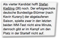 Als vierter Kandidat hofft Stefan Kießling (26) noch. Der erfolgreichste deutsche Bundesliga-Stürmer (nach Kevin Kuranyi) der abgelaufenen Saison, spielte zwar in den letzten beiden WM-Test nicht eine Minute, dennoch gibt er im Kampf um den Platz in der Startelf nicht auf.