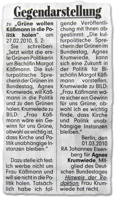 """Gegendarstellung. zu """"Grüne wollen Käßmann in die Politik holen"""" am 27.02.2010, S. 2: Sie schreiben: """"Jetzt wirbt die erste Grünen-Politikerin um Bischöfin Margot Käßmann. Die kulturpolitische Sprecherin der Grünen im Bundestag, Agnes Krumwiede, will Käßmann in die Politik und zu den Grünen holen. Krumwiede zu BILD: """"Frau Käßmann wäre ein Gewinn für uns Grüne, obwohl es wichtig ist, dass Kirche und Politik unabhängige Instanzen bleiben."""" Dazu stelle ich fest: Ich werbe nicht um Frau Käßmann und will sie nicht in die Politik holen. Tatsächlich habe ich folgende Veröffentlichung mit Ihnen abgestimmt: """"Die kulturpolitische Sprecherin der Grünen im Bundestag, Agnes Krumwiede, kann sich eine Zukunft in der Politik für Bischöfin Margot Käßmann vorstellen. Krumwiede zu BILD: """"Frau Käßmann wäre sicher ein Gewinn für uns Grüne, obwohl ich es wichtig finde, dass Kirche und Politik unabhängige Instanzen bleiben."""" Berlin, den 01.03.2010. RA Johannes Eisenberg für Agnes Krumwiede, Mitglied des Deutschen Bundestages. Hinweis der Redaktion: Frau Krumwiede hat recht."""