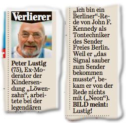 """Verlierer. Peter Lustig (75), Ex-Moderator der Kindersendung """"Löwenzahn"""", arbeitete bei der legendären """"Ich bin ein Berliner""""-Rede von John F. Kennedy als Tontechniker des Sender Freies Berlin. Weil er """"das Signal sauber zum Sender bekommen musste"""", bekam er von der Rede nichts mit (""""Neon""""). BILD meint: Lustig!"""