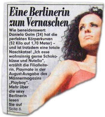 """Eine Berlinerin zum Vernaschen: Daniela aus dem Playboy. Wie beneidenswert: Daniela Golm (24) hat die perfekten Körperkurven (52 Kilo auf 1,70 Meter) - und ist trotzdem eine totale Naschkatze! """"Ich esse wahnsinnig gerne Schokoküsse und Nutella"""", erzählt die Filialleiterin, Playmate in der August-Ausgabe des Männermagazins """"Playboy""""."""
