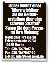 Ist der Schutz eines Täters wichtiger als die Berichterstattung über eine schwere Straftat? Sagen Sie dem Presserat Ihre Meinung: Deutscher Presserat, Fritschestraße 27/28, 10585 Berlin, Tel: 030/367007-0, Fax 030/367007-20, Email: info@presserat.de