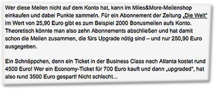 """Wer diese Meilen nicht auf dem Konto hat, kann im Miles&More-Meilenshop einkaufen und dabei Punkte sammeln. Für ein Abonnement der Zeitung """"Die Welt"""" im Wert von 25,90 Euro gibt es zum Beispiel 2000 Bonusmeilen aufs Konto. Theoretisch könnte man also zehn Abonnements abschließen und hat damit schon die Meilen zusammen, die fürs Upgrade nötig sind – und nur 250,90 Euro ausgegeben. Ein Schnäppchen, denn ein Ticket in der Business Class nach Atlanta kostet rund 4500 Euro! Wer ein Economy-Ticket für 700 Euro kauft und dann """"upgraded"""", hat also rund 3500 Euro gespart! Nicht schlecht..."""