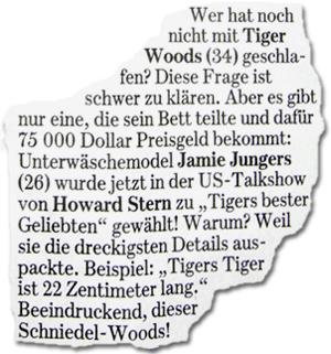 """Wer hat noch nicht mit Tiger Woods (34) geschlafen? Diese Frage ist schwer zu klären. Aber es gibt nur eine, die sein Bett teilte und dafür 75 000 Dollar Preisgeld bekommt: Unterwäschemodel Jamie Jungers (26) wurde jetzt in der US-Talkshow von Howard Stern zu """"Tigers bester Geliebten"""" gewählt! Warum? Weil sie die dreckigsten Details aus- packte. Beispiel: """"Tigers Tiger ist 22 Zentimeter lang."""" Beeindruckend, dieser Schniedel-Woods!"""