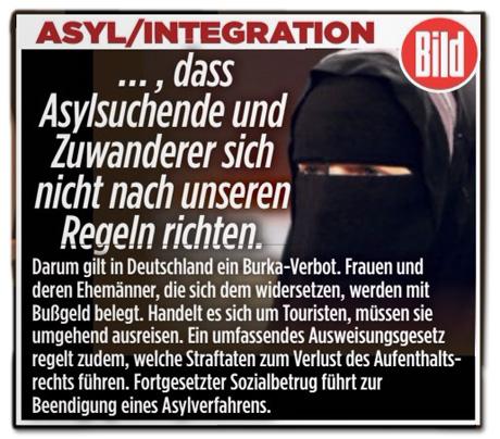 Ausriss Bild-Zeitung - Forderung der Bild zu Asyl/Integration - Es kann doch nicht sein, dass Asylsuchende und Zuwanderer sich nicht nach unseren Regeln richten. Darum gilt in Deutschland ein Burka-Verbot. Frauen und deren Ehemänner, die sich dem Widersetzen, werden mit Bußgeld belegt. Handelt es sich um Touristen, müssen sie umgehend ausreisen. Ein umfassendes Ausweisungsgesetz regelt zudem, welche Straftaten zum Verlust des Aufenthaltsrechts führen. Fortgesetzter Sozialbetrug führt zur Beendigung eines Asylverfahrens.