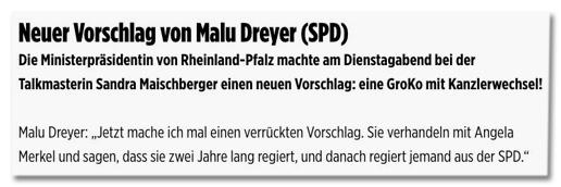 Screenshot Bild.de - Neuer Vorschlag von Malu Dreyer (SPD) - Die Ministerpräsidentin von Rheinland-Pfalz machte am Dienstagabend bei der Talkmasterin Sandra Maischberger einen neuen Vorschlag: eine GroKo mit Kanzlerwechsel! Malu Dreyer: Jetzt mache ich mal einen verrückten Vorschlag. Sie verhandeln mit Angela Merkel und sagen, dass sie zwei Jahre lang regiert, und danach regiert jemand aus der SPD.