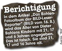 """""""Berichtigung: In dem Artikel """"Das Bohlen-Fotoalbum der BILD-Leser-Reporter"""" (BILD vom 16. 8.) wird das Alter von Dieter Bohlens Kindern mit 21, 17 und 6 Jahren angegeben. Das ist falsch. Sie sind 21, 17 und 16 Jahre alt."""""""