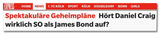 Screenshot Titelzeile express.de - Spektakuläre Geheimpläne Hört Daniel Craig wirklich so als James Bond auf?