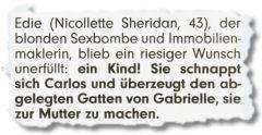 Edie (Nicollette Sheridan, 43), der blonden Sexbombe und Immobilienmaklerin, blieb ein riesiger Wunsch unerfüllt: ein Kind! Sie schnappt sich Carlos und überzeugt den abgelegten Gatten von Gabrielle, sie zur Mutter zu machen.