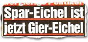 """""""Spar-Eichel ist jetzt Gier-Eichel"""""""