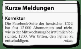 Ausriss aus der FAZ - Korrektur - Die Facebook-Seite der hessischen CDU hat das 12.000 Abonnenten und nicht, wie in der Mittwochausgabe irrtümlich berichtet, 1200. Wir bitten, den Fehler zu entschuldigen.