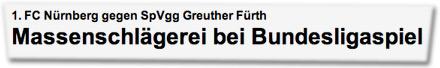 1. FC Nürnberg gegen SpVgg Greuther Fürth: Massenschlägerei bei Bundesligaspiel.