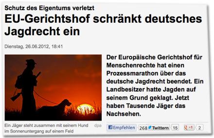 Schutz des Eigentums verletztEU-Gerichtshof schränkt deutsches Jagdrecht ein. Der Europäische Gerichtshof für Menschenrechte hat einen Prozessmarathon über das deutsche Jagdrecht beendet. Ein Landbesitzer hatte Jagden auf seinem Grund geklagt. Jetzt haben Tausende Jäger das Nachsehen.