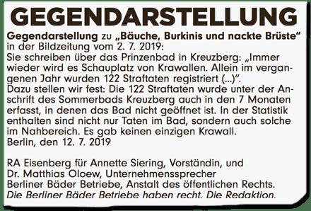 Ausriss Bild-Zeitung - Gegendarstellung zu Bäuche, Burkinis und nackte Brüste in der Bildzeitung vom 2. Juli 2019 - Sie schreiben über das Prinzenbad in Kreuzberg: Immer wieder wird es Schauplatz von Krawallen. Allein im vergangenen Jahr wurden 122 Straftaten registriert. Dazu stellen wir fest: Die 122 Straftaten wurden unter der Anschrift des Sommerbads Kreuzberg auch in den sieben Monaten erfasst, in denen das Bad nicht geöffnet ist. In der Statistik enthalten sind nicht nur Taten im Bad, sondern auch solche im Nahbereich. Es gab keinen einzigen Krawall. Berlin, den 12. Juli 2019 - Rechtsanwalt Eisenberg für Annette Siering, Vorständin, und Dr. Matthas Oloew, Unternehmenssprecher Berliner Bäder Betriebe, Anstalt des öffentlichen Rechts - Die Berliner Bäder Betriebe haben recht. Die Redaktion