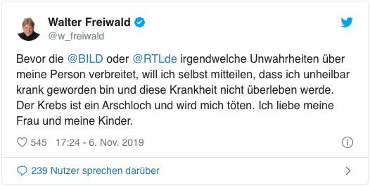Screenshot eines Tweets von Walter Freiwald - Bevor die Bild oder RTL irgendwelche Unwahrheiten über meine Person verbreitet, will ich selbst mitteilen, dass ich unheilbar krank geworden bin und diese Krankheit nicht überleben werde. Der Krebs ist ein Arschloch und wird mich töten. Ich liebe meine Frau und meine Kinder.