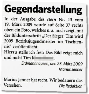 """Gegendarstellung. In der Ausgabe des stern Nr. 13 vom 19. März 2009 wurde auf Seite 37 rechts oben ein Foto, welches u. a. mich zeigt, mit der Bildunterschrift """"Der Sieger: Tim wird 2005 Bezirksjugendmeister im Tischtennis"""" veröffentlicht. Hierzu stelle ich fest: Das Bild zeigt mich und nicht Tim K[...]. Erdmannhausen, den 23. März 2009 Marius Jenner. Marius Jenner hat recht. Wir bedauern das Versehen. Die Redaktion"""
