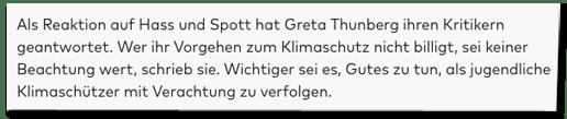 Screenshot Welt.de - Als Reaktion auf Hass und Spott hat Greta Thunberg ihren Kritikern geantwortet. Wer ihr Vorgehen zum Klimaschutz nicht billigt, sei keiner Beachtung wert, schrieb sie. Wichtiger sei es, Gutes zu tun, als jugendliche Klimaschützer mit Verachtung zu verfolgen.