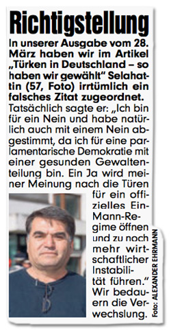 """Richtigstellung - In unserer Ausgabe vom 28. März haben wir im Artikel """"Türken in Deutschland - so haben wir gewählt"""" Selahattin (57, Foto) irrtümlich ein falsches Zitat zugeordnet. Tatsächlich sagte er: """"Ich bin für ein Nein und haben natürlich auch mit einem Nein abgestimmt, da ich für eine parlamentarische Demokratie mit einer gesunden Gewaltenteilung bin. Ein Ja wird meiner Meinung nach die Türen für ein offizielles Ein-Mann-Regime öffnen und zu noch mehr wirtschaftlicher Instabilität führen."""" Wir bedauern die Verwechslung."""