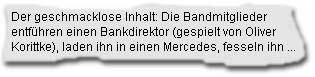 Der geschmacklose Inhalt: Die Bandmitglieder entführen einen Bankdirektor (gespielt von Oliver Korittke), laden ihn in einen Mercedes, fesseln ihn ...