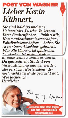 Ausriss Bild-Zeitung - Post von Wagner - Lieber Kevin Kühnert, Sie sind bald 30 und eine Universitäts-Lusche. In keinem Ihrer Studienfächer - Publizistik, Kommunikationswissenschaften, Politikwissenschaften - haben Sie es zu einem Abschluss gebracht. Was Sie können, ist quatschen. ... Da quatscht ein Student von Verstaatlichung und wir werden alle verrückt. Ein Student, der noch nichts zu Ende gebracht hat. Wie lächerlich. Herzlichst Ihr Franz Josef Wagner
