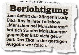 """""""Zum Auftritt der Sängerin Lady Bitch Ray in ihrer Talkshow Menschen bei Maischberger hat sich Sandra Maischberger gegenüber BILD nicht geäußert. Das Zitat in der gestrigen Ausgabe war falsch."""""""