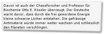 Davon ist auch der Chaosforscher und Professor für Biochemie Otto E. Rössler überzeugt. Der Deutsche warnt davor, dass durch die frei gewordene Energie kleine schwarze Löcher entstehen. Die gefrässige Antimaterie würde immer weiter wachsen und schliesslich den Planeten verschlingen.