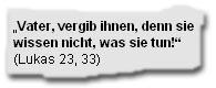 """""""Vater, vergib Ihnen, denn sie wissen nicht, was sie tun"""" (Lukas 23, 33)"""