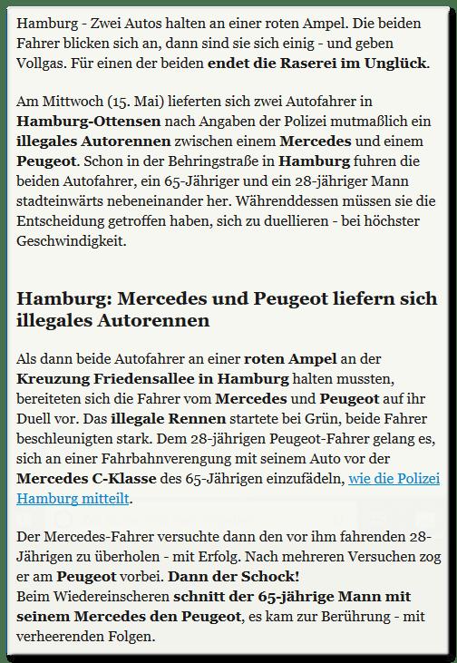 Zwei Autos halten an einer roten Ampel. Die beiden Fahrer blicken sich an, dann sind sie sich einig - und geben Vollgas. Für einen der beiden endet die Raserei im Unglück. Am Mittwoch (15. Mai) lieferten sich zwei Autofahrer in Hamburg-Ottensen nach Angaben der Polizei mutmaßlich ein illegales Autorennen zwischen einem Mercedes und einem Peugeot. Schon in der Behringstraße in Hamburg fuhren die beiden Autofahrer, ein 65-Jähriger und ein 28-jähriger Mann stadteinwärts nebeneinander her. Währenddessen müssen sie die Entscheidung getroffen haben, sich zu duellieren - bei höchster Geschwindigkeit. Als dann beide Autofahrer an einer roten Ampel an der Kreuzung Friedensallee in Hamburg halten mussten, bereiteten sich die Fahrer vom Mercedes und Peugeot auf ihr Duell vor. Das illegale Rennen startete bei Grün, beide Fahrer beschleunigten stark. Dem 28-jährigen Peugeot-Fahrer gelang es, sich an einer Fahrbahnverengung mit seinem Auto vor der Mercedes C-Klasse des 65-Jährigen einzufädeln, wie die Polizei Hamburg mitteilt. Der Mercedes-Fahrer versuchte dann den vor ihm fahrenden 28-Jährigen zu überholen - mit Erfolg. Nach mehreren Versuchen zog er am Peugeot vorbei. Dann der Schock! Beim Wiedereinscheren schnitt der 65-jährige Mann mit seinem Mercedes den Peugeot, es kam zur Berührung - mit verheerenden Folgen.