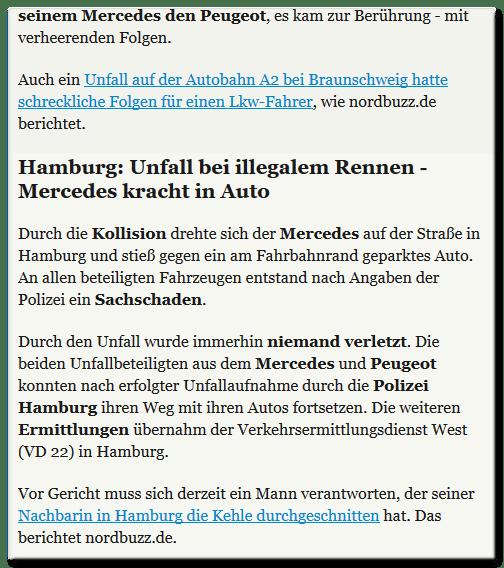 ... es kam zur Berührung - mit verheerenden Folgen.  Auch ein Unfall auf der Autobahn A2 bei Braunschweig hatte schreckliche Folgen für einen Lkw-Fahrer, wie nordbuzz.de berichtet. [Zwischenüberschrift: Hamburg: Unfall bei illegalem Rennen - Mercedes kracht in Auto]  Durch die Kollision drehte sich der Mercedes auf der Straße in Hamburg und stieß gegen ein am Fahrbahnrand geparktes Auto. An allen beteiligten Fahrzeugen entstand nach Angaben der Polizei ein Sachschaden.  Durch den Unfall wurde immerhin niemand verletzt. Die beiden Unfallbeteiligten aus dem Mercedes und Peugeot konnten nach erfolgter Unfallaufnahme durch die Polizei Hamburg ihren Weg mit ihren Autos fortsetzen. Die weiteren Ermittlungen übernahm der Verkehrsermittlungsdienst West (VD 22) in Hamburg.  Vor Gericht muss sich derzeit ein Mann verantworten, der seiner Nachbarin in Hamburg die Kehle durchgeschnitten hat. Das berichtet nordbuzz.de.