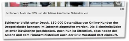 Schlecker: Auch die SPD und die Allianz kaufen bei Schlecker ein. Schlecker bleibt unter Druck. 150.000 Datensätze von Online-Kunden der Drogeriekette konnten im Internet abgerufen werden. Die Sicherheitslücke ist zwar inzwischen geschlossen. Doch nun ist öffentlich, dass neben der Allianz und dem Finanzministerium auch der SPD-Vorstand dort einkauft.