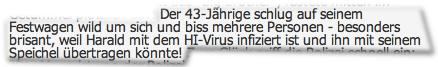 Der 43-Jährige schlug auf seinem Festwagen wild um sich und biss mehrere Personen - besonders brisant, weil Harald mit dem HI-Virus infiziert ist und ihn mit seinem Speichel übertragen könnte!
